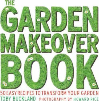 The Garden Makeover Book : 50 Recipes to Transform Your Garden